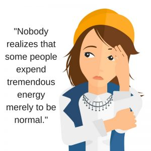 -Nobody realizes that some people expend tremendous energy merely to be normal.-