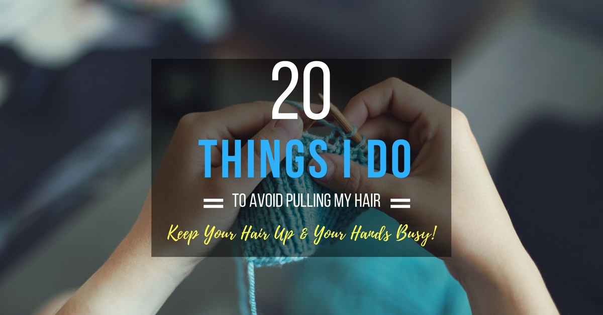20+ Things I Do To Avoid Pulling My Hair Out – Habit Replacement for Trichotillomania