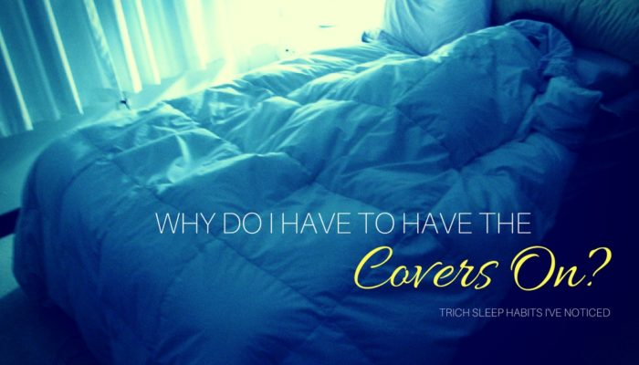 Why Do I Have To Sleep With The Covers On? And Other Weird Sleeping Habits I have..
