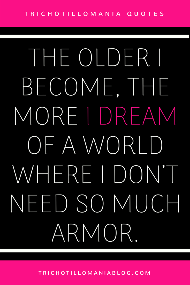 20+ Trichotillomania Quotes. THE OLDER I BECOME, THE MORE I DREAM OF A WORLD WHERE I DON'T NEED SO MUCH ARMOR.