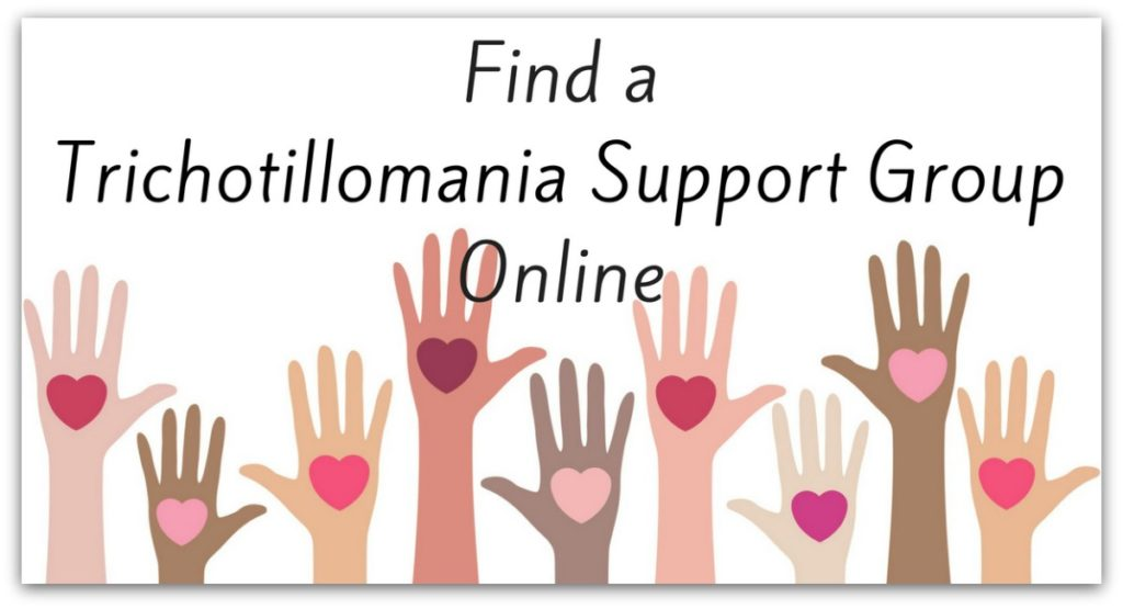 Would you like to find a Trichotillomania Support Group Online, these sort of support groups have been very supportive and encouraging for me. There are a few different places online where you can find a forum for trichotillomania. Facebook, Daily Strength Dot Org and the Trichotillomania Learning Foundation (TLC) all have online support.