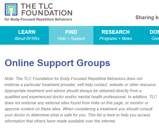 TLC -Trichotillomania Learning Foundation has a forum for online support too. They run a couple different group types on Yahoo for children, adults, teenagers and parents of kids with trich. I've found online support like this to be very helpful. The Trichotillomania Foundation has online group to help people with TTM. Being a part of BFRB support group helps me feel not alone. Having a trichotillomania forum where I can share and help encourage others has been a big part of my own recovery.
