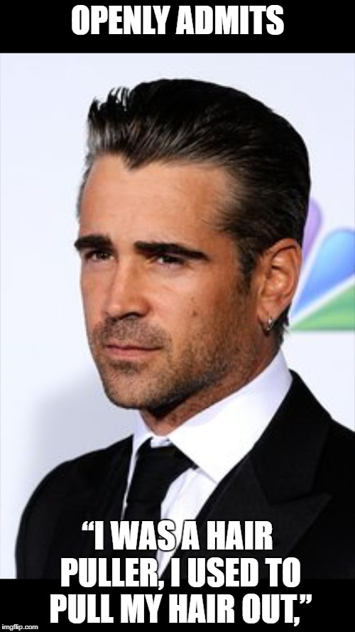 Collin Farrell has openly said he used to pull his hair out, he was a hair puller. He is one of many celebrities with trichotillomania.