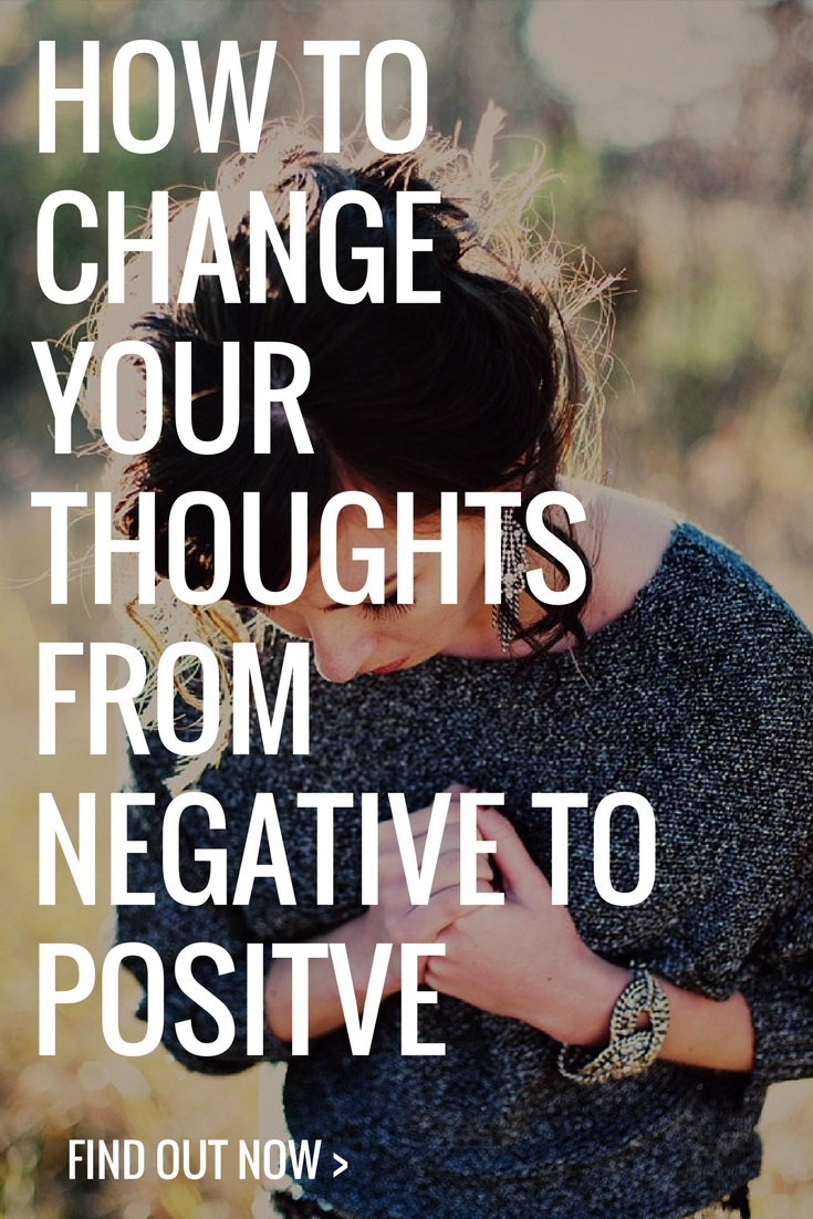 HOW TO CHANGE YOUR THOUGHTS FROM NEGATIVE TO POSITVE (AND ACTUALLY BELIEVE IT)