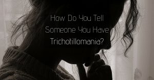 How Do You Tell Someone You Have Trichotillomania? Read These 5 Tips First!