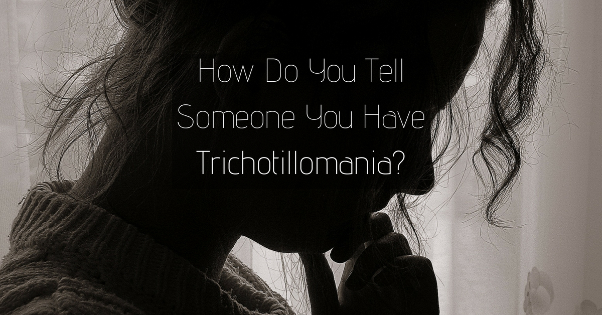 How Do You Tell Someone You Have Trichotillomania? When Is It The Right Time?