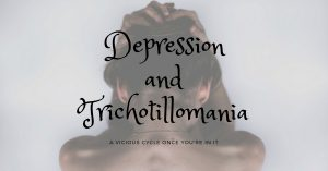 Depression and Trichotillomania: The Vicious Cycle of Self Loathing and Hair Pulling