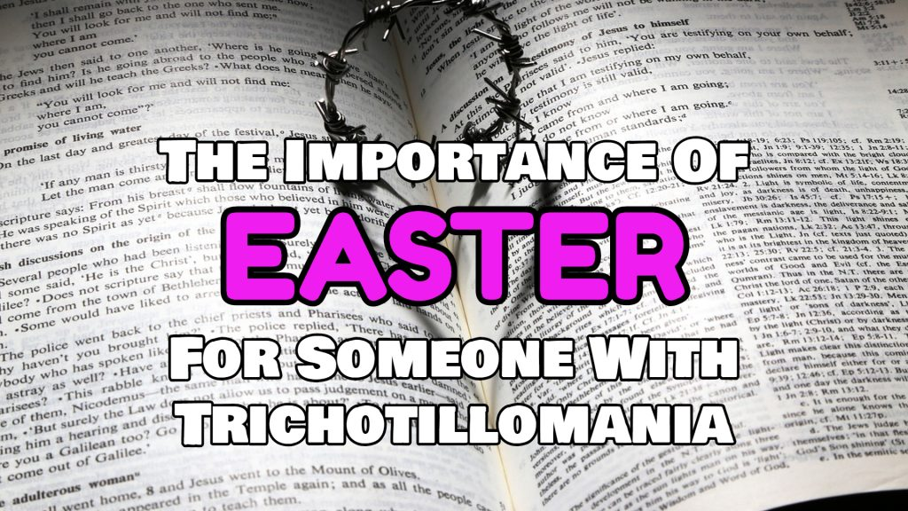 Whether you call it Easter or Resurrection Sunday is not as important as what it means for someone with Trichotillomania.